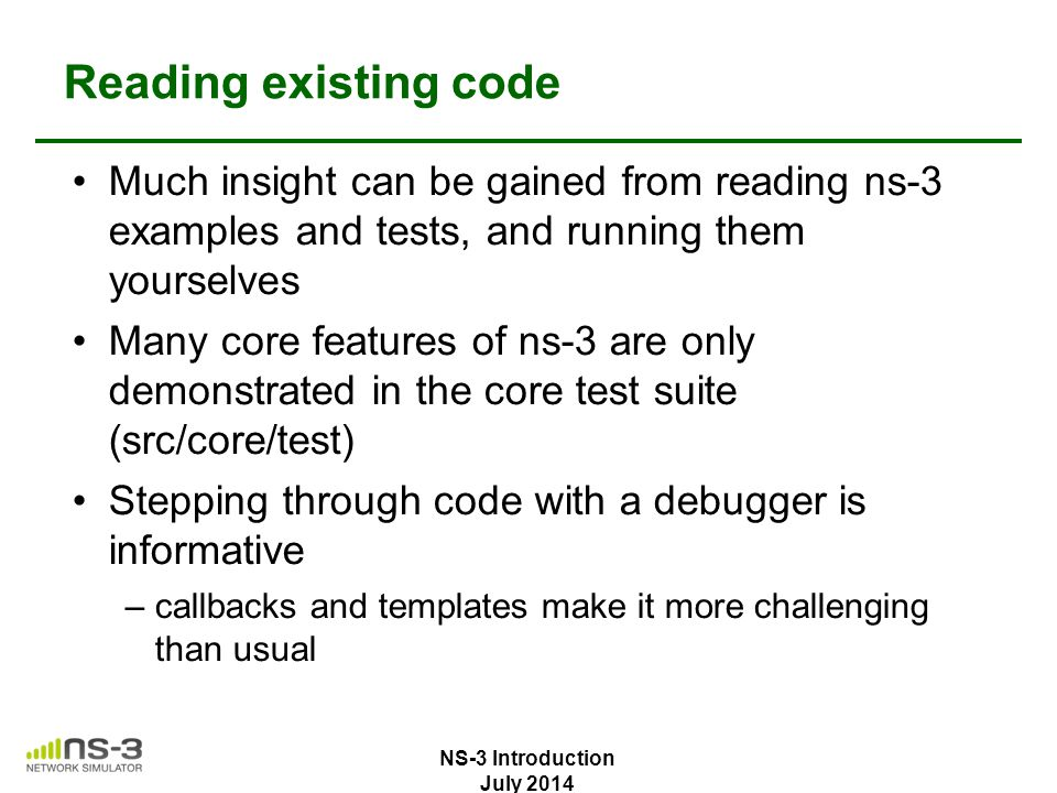 Reading existing code Much insight can be gained from reading ns-3 examples and tests, and running them yourselves.