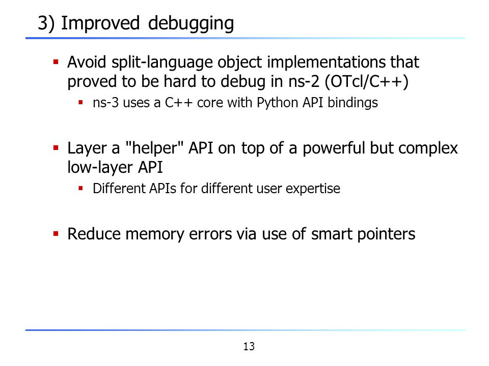 3) Improved debugging Avoid split-language object implementations that proved to be hard to debug in ns-2 (OTcl/C++)