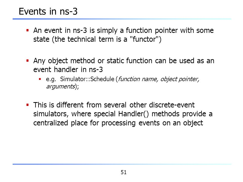 Events in ns-3 An event in ns-3 is simply a function pointer with some state (the technical term is a functor )