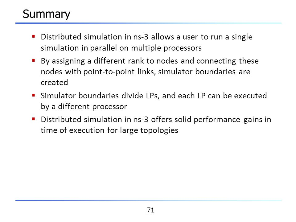 Summary Distributed simulation in ns-3 allows a user to run a single simulation in parallel on multiple processors.
