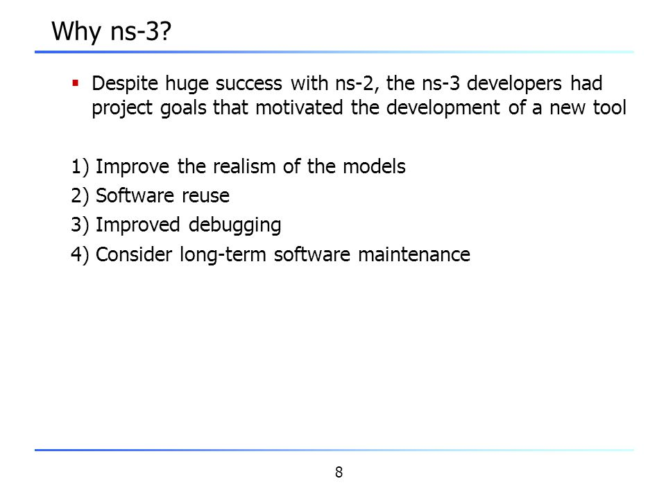 Why ns-3 Despite huge success with ns-2, the ns-3 developers had project goals that motivated the development of a new tool.