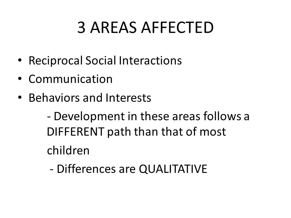 3 AREAS AFFECTED Reciprocal Social Interactions Communication