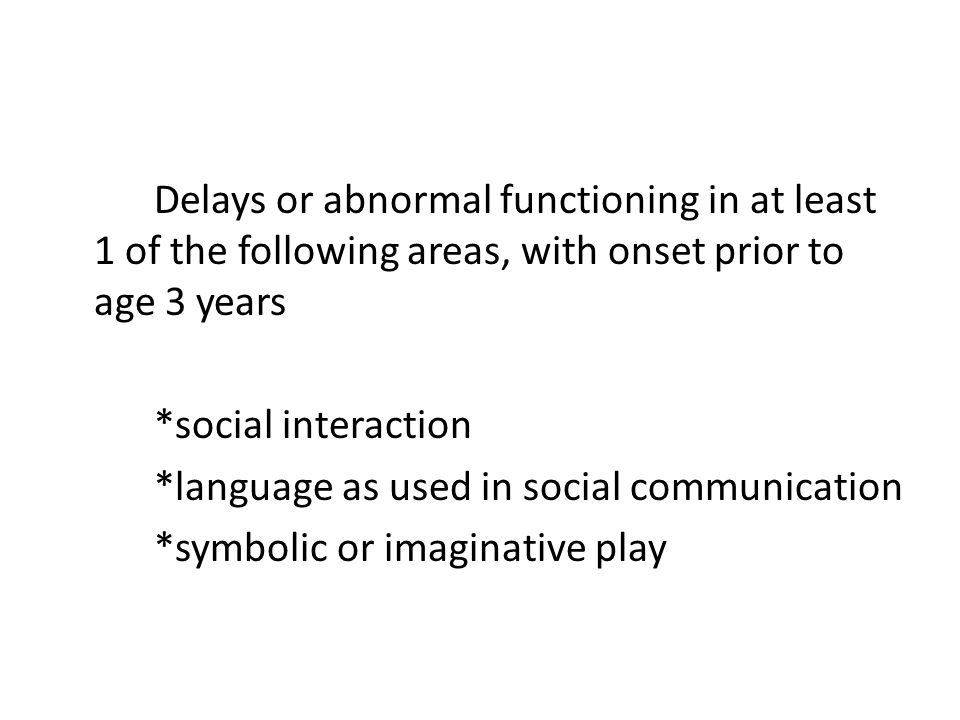 Delays or abnormal functioning in at least 1 of the following areas, with onset prior to age 3 years *social interaction *language as used in social communication *symbolic or imaginative play