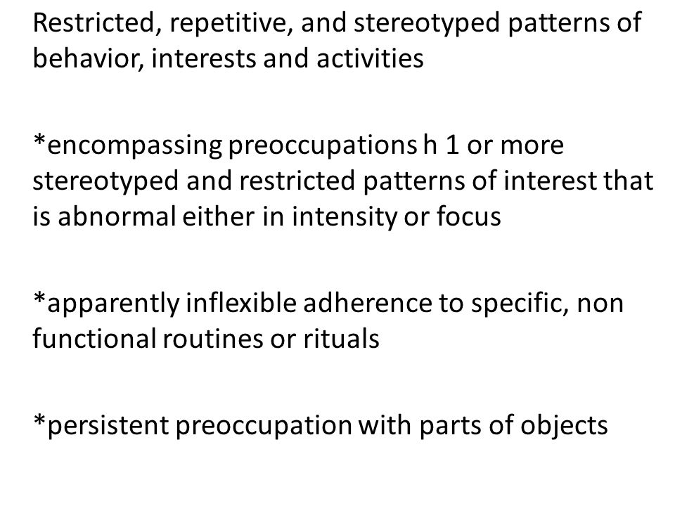 Restricted, repetitive, and stereotyped patterns of behavior, interests and activities *encompassing preoccupations h 1 or more stereotyped and restricted patterns of interest that is abnormal either in intensity or focus *apparently inflexible adherence to specific, non functional routines or rituals *persistent preoccupation with parts of objects