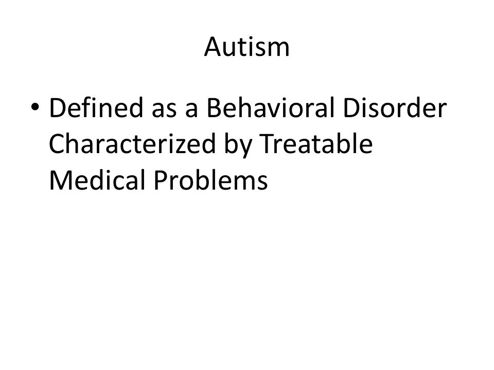 Autism Defined as a Behavioral Disorder Characterized by Treatable Medical Problems