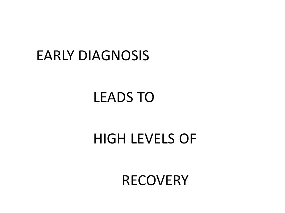 EARLY DIAGNOSIS LEADS TO HIGH LEVELS OF RECOVERY