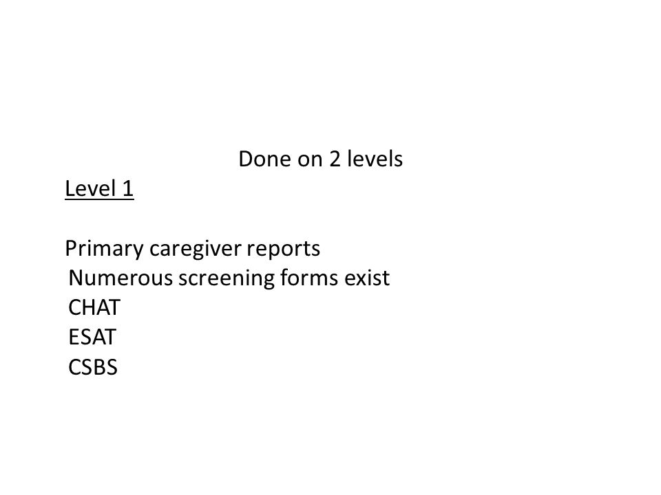 Done on 2 levels Level 1 Primary caregiver reports Numerous screening forms exist CHAT ESAT CSBS
