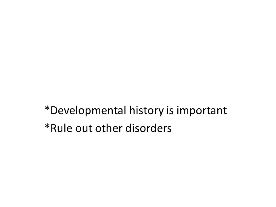 *Developmental history is important *Rule out other disorders