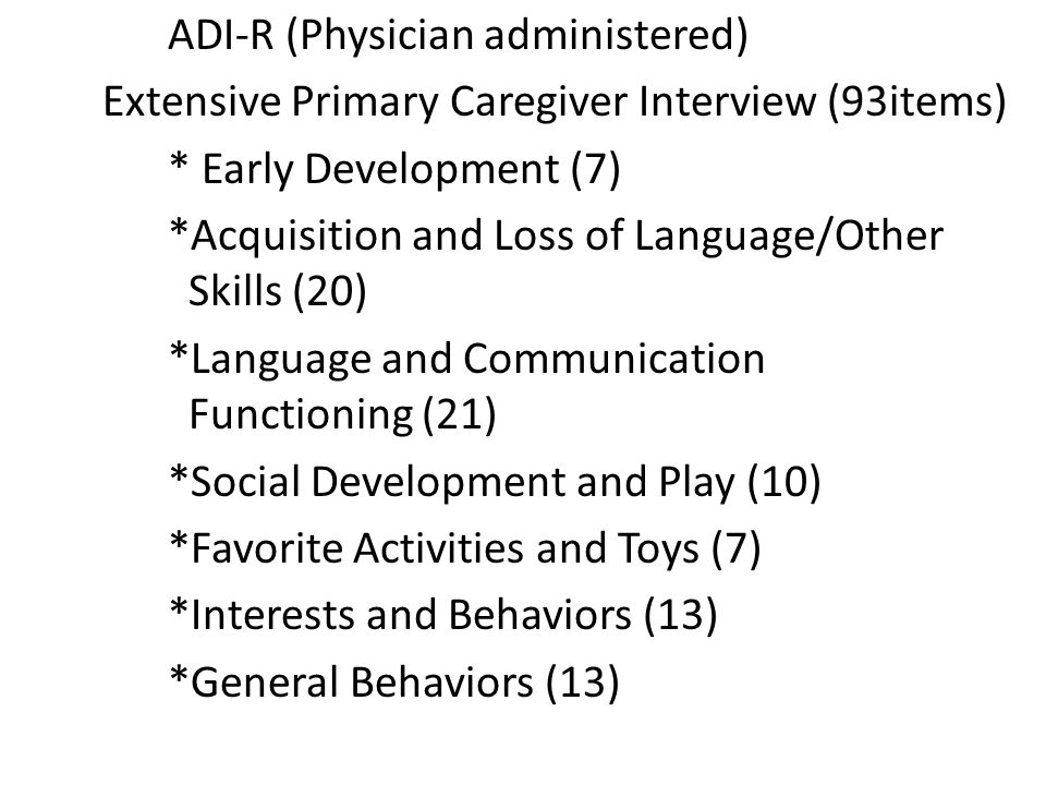 ADI-R (Physician administered) Extensive Primary Caregiver Interview (93items) * Early Development (7) *Acquisition and Loss of Language/Other Skills (20) *Language and Communication Functioning (21) *Social Development and Play (10) *Favorite Activities and Toys (7) *Interests and Behaviors (13) *General Behaviors (13)