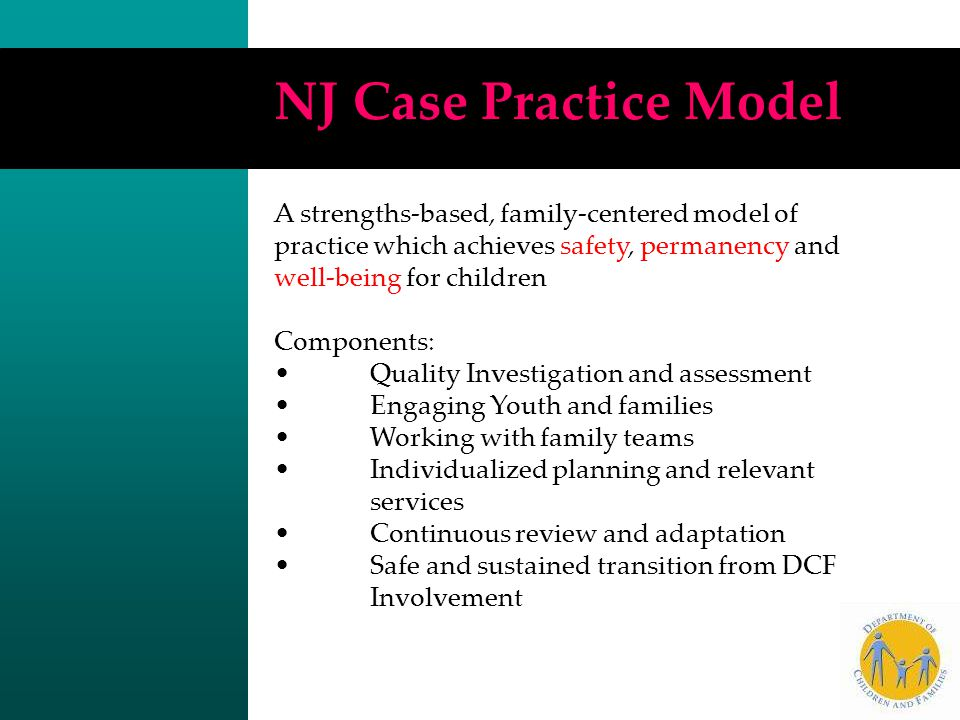 NJ Case Practice Model A strengths-based, family-centered model of practice which achieves safety, permanency and well-being for children.