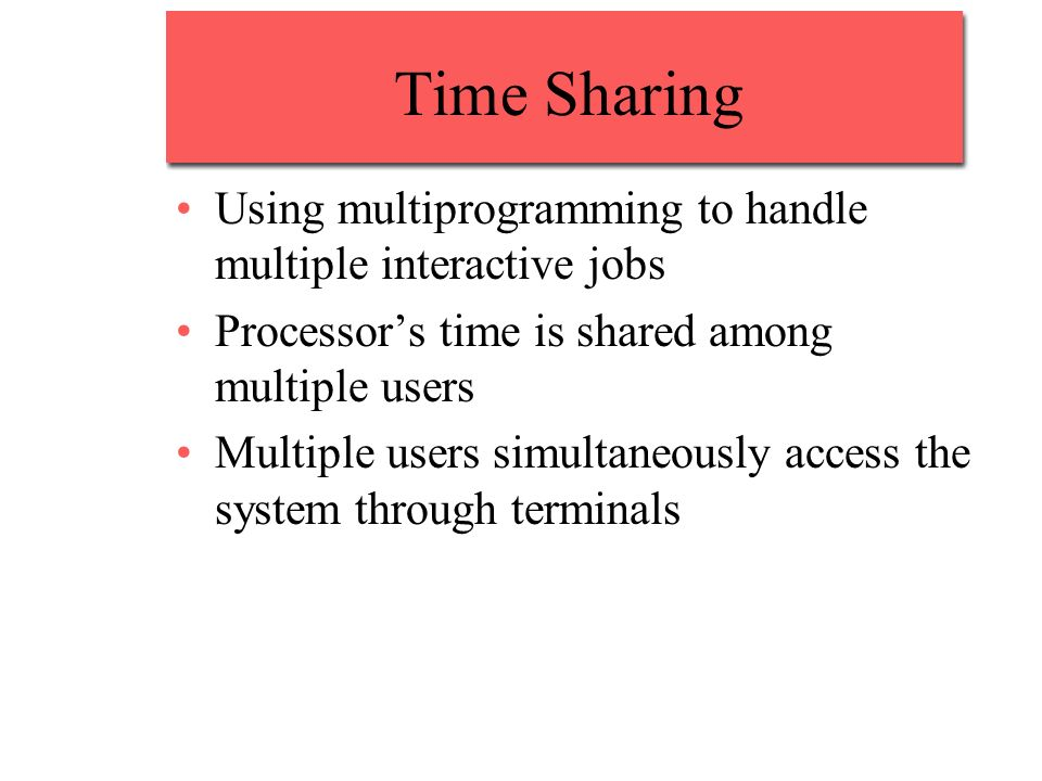 Time Sharing Using multiprogramming to handle multiple interactive jobs. Processor's time is shared among multiple users.