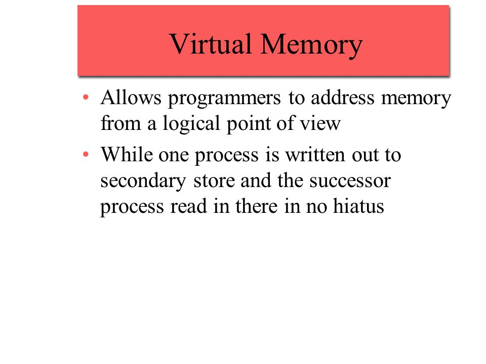 Virtual Memory Allows programmers to address memory from a logical point of view.