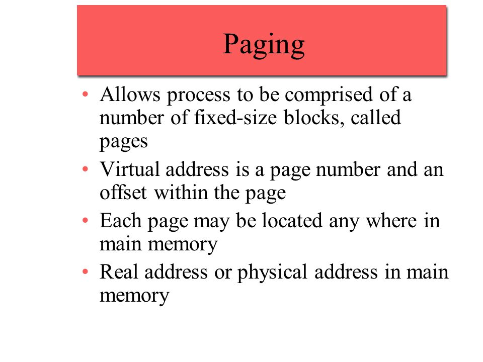 Paging Allows process to be comprised of a number of fixed-size blocks, called pages. Virtual address is a page number and an offset within the page.