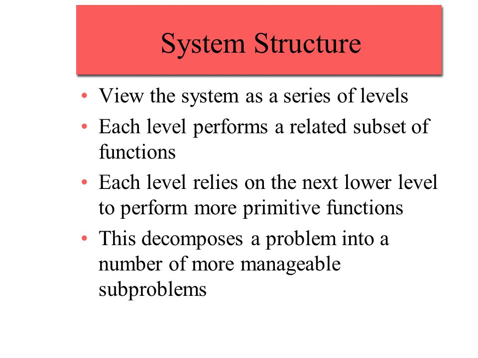 System Structure View the system as a series of levels
