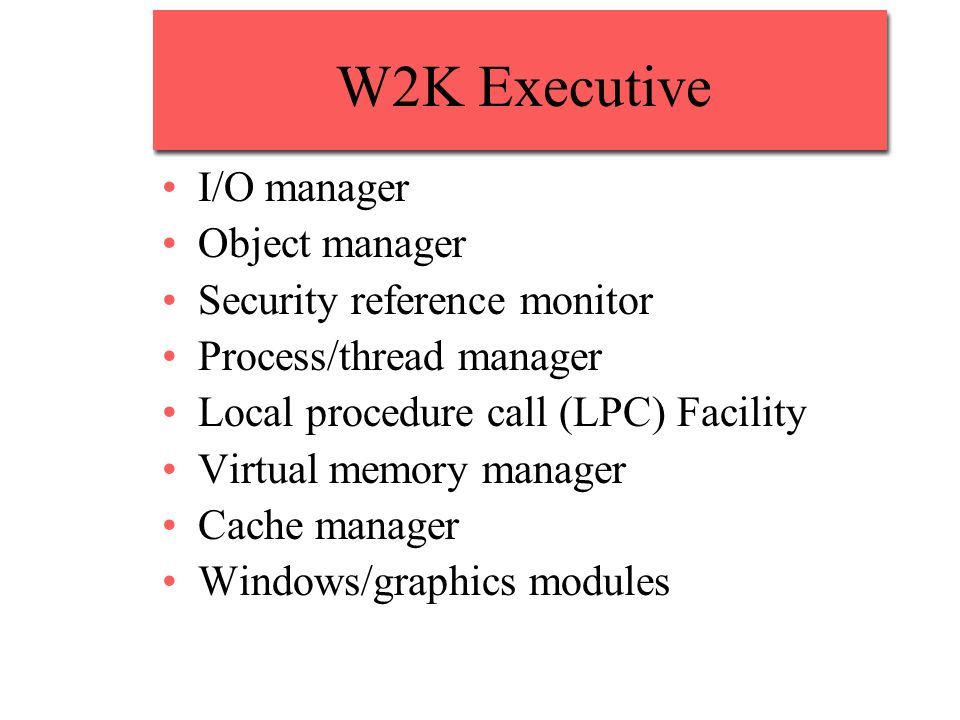 W2K Executive I/O manager Object manager Security reference monitor