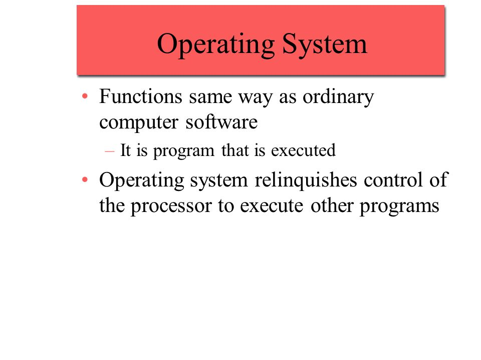 Operating System Functions same way as ordinary computer software