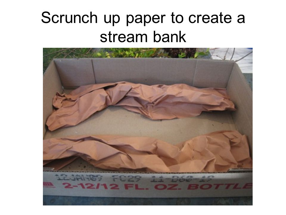 Scrunch up paper to create a stream bank