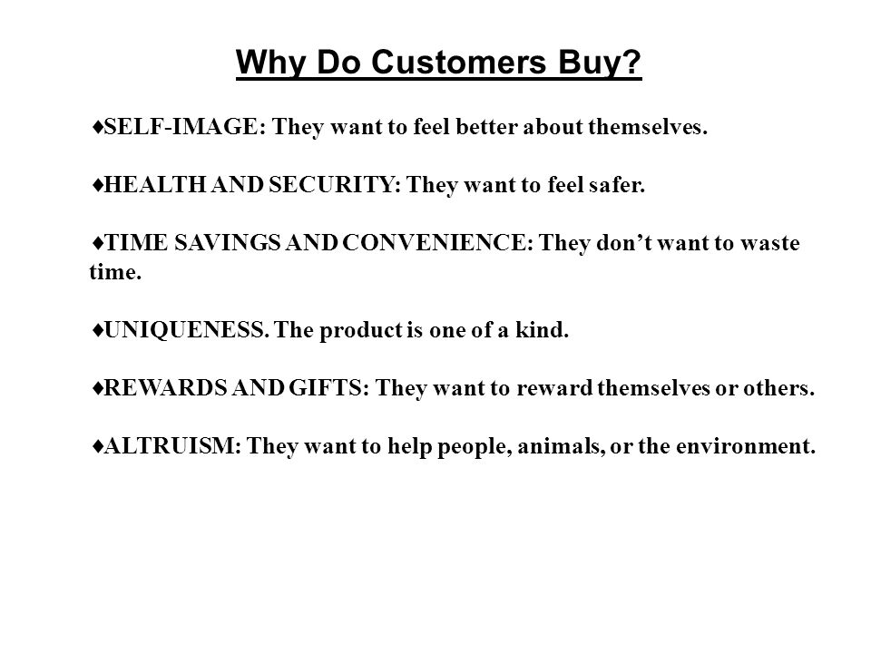 Why Do Customers Buy SELF-IMAGE: They want to feel better about themselves. HEALTH AND SECURITY: They want to feel safer.