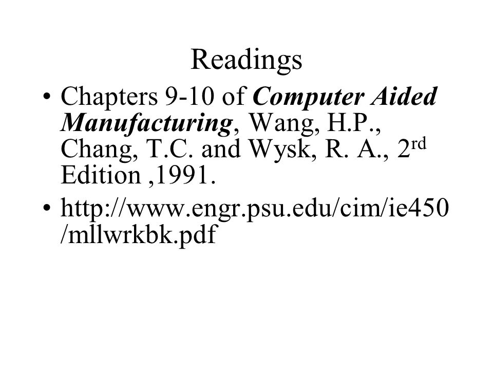 Readings Chapters 9-10 of Computer Aided Manufacturing, Wang, H.P., Chang, T.C. and Wysk, R. A., 2rd Edition ,1991.