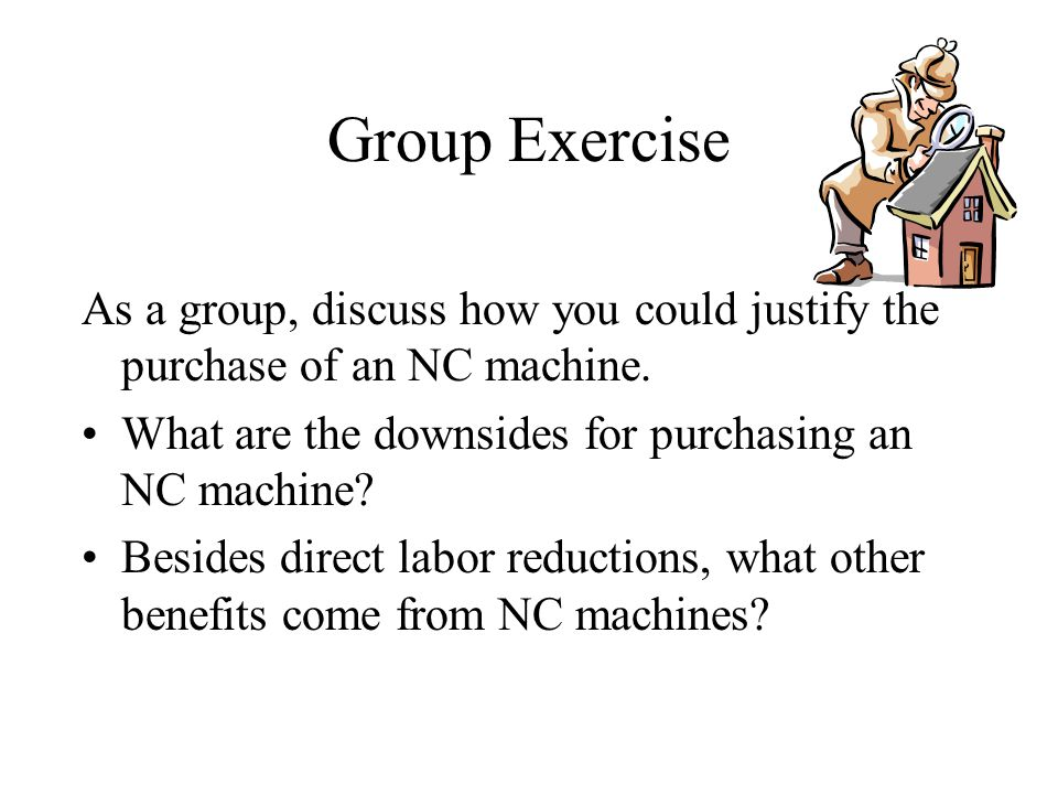 Group Exercise As a group, discuss how you could justify the purchase of an NC machine. What are the downsides for purchasing an NC machine