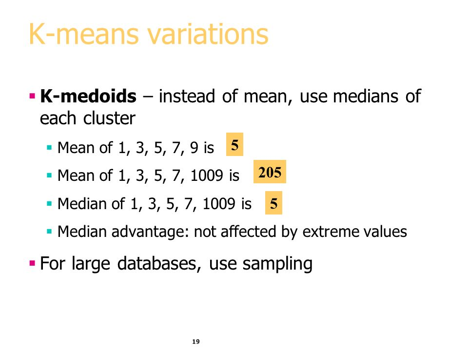 K-means variations K-medoids – instead of mean, use medians of each cluster. Mean of 1, 3, 5, 7, 9 is.