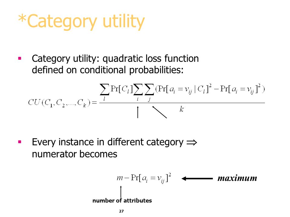 *Category utility Category utility: quadratic loss function defined on conditional probabilities:
