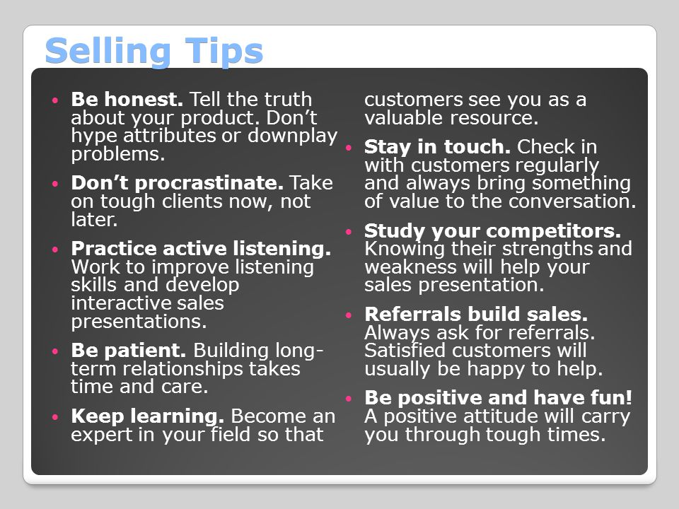Selling Tips Be honest. Tell the truth about your product. Don't hype attributes or downplay problems.