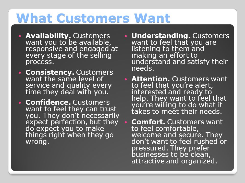 What Customers Want Availability. Customers want you to be available, responsive and engaged at every stage of the selling process.