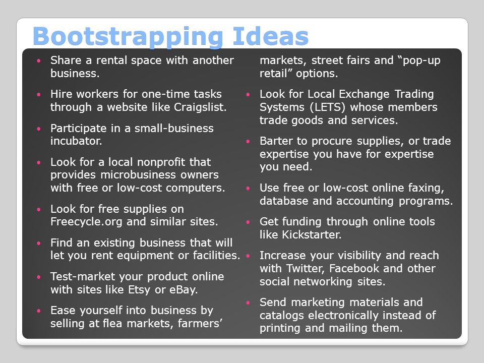 Bootstrapping Ideas Ease yourself into business by selling at flea markets, farmers' markets, street fairs and pop-up retail options.