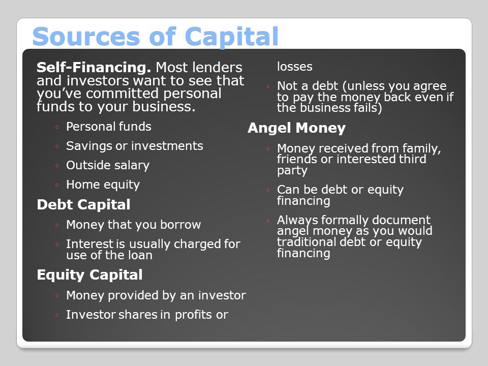 Sources of Capital Self-Financing. Most lenders and investors want to see that you've committed personal funds to your business.