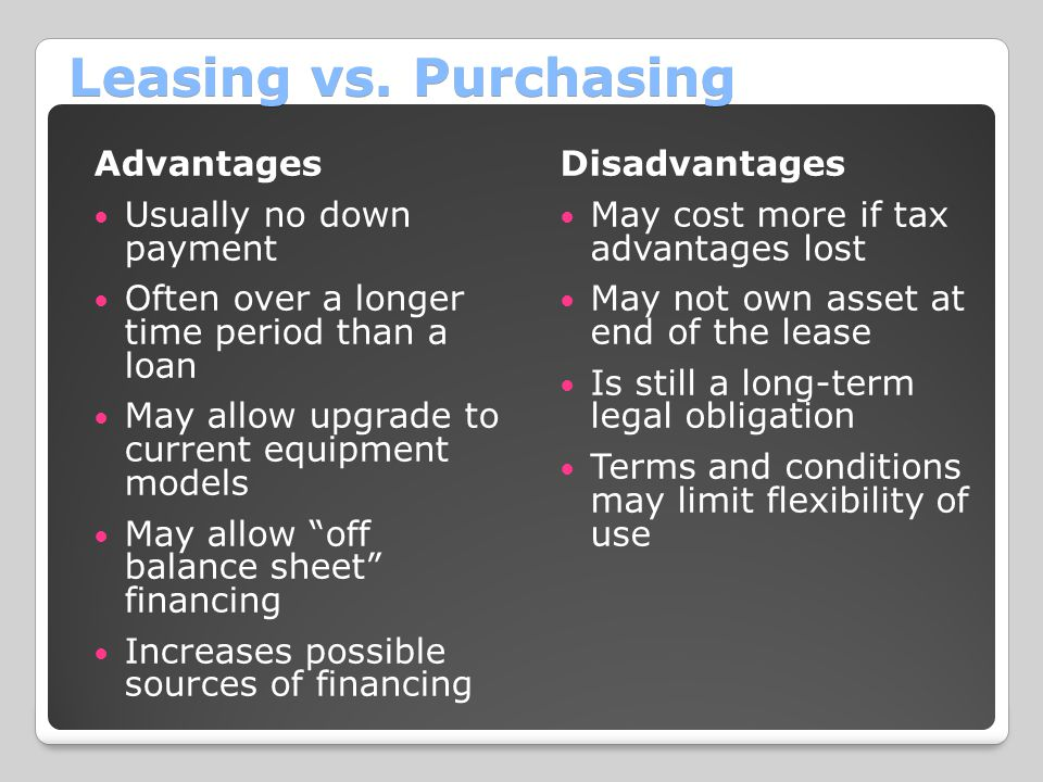 Leasing vs. Purchasing Advantages Usually no down payment