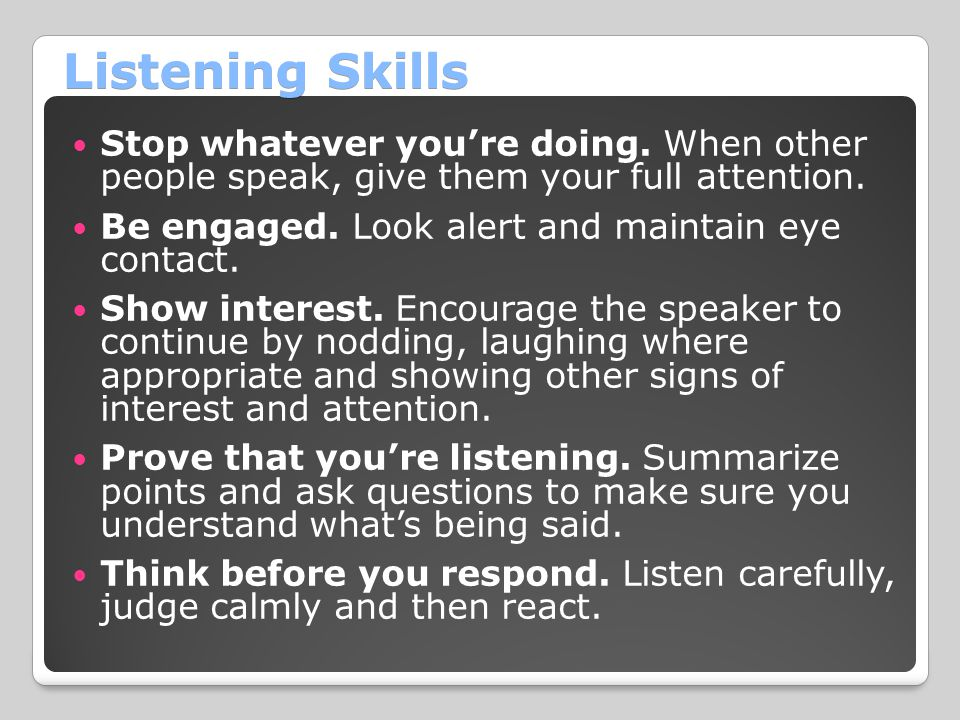 Listening Skills Stop whatever you're doing. When other people speak, give them your full attention.