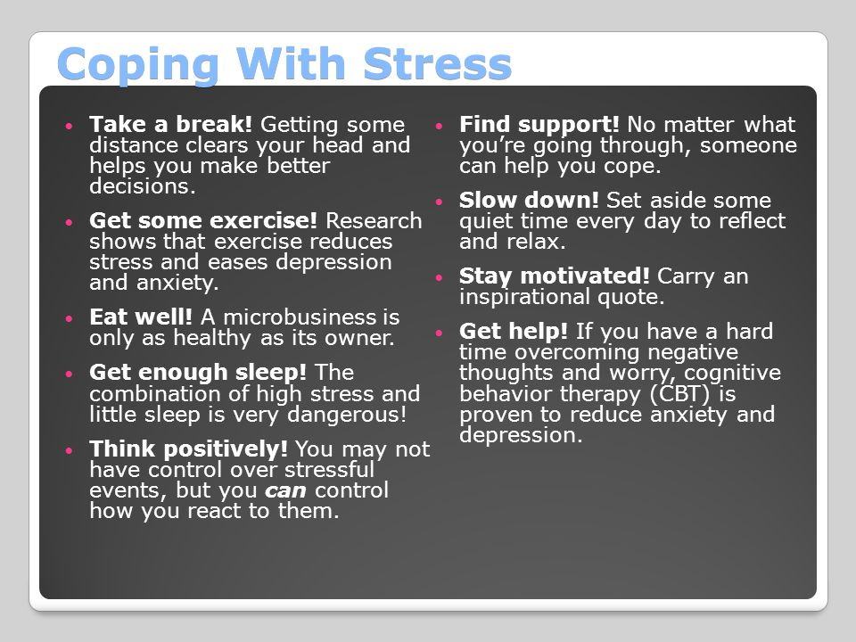 Coping With Stress Take a break! Getting some distance clears your head and helps you make better decisions.