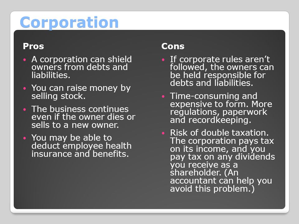Corporation Pros. A corporation can shield owners from debts and liabilities. You can raise money by selling stock.
