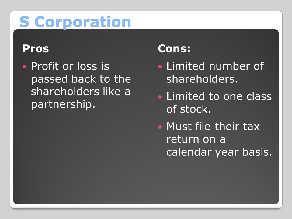 S Corporation Pros. Profit or loss is passed back to the shareholders like a partnership. Cons: