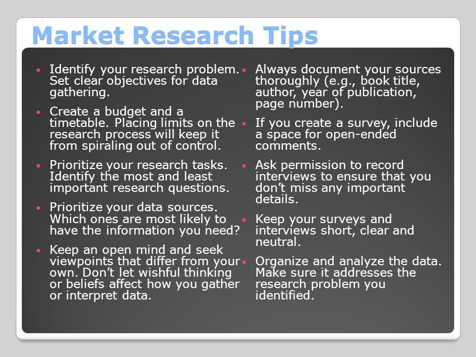 Market Research Tips Identify your research problem. Set clear objectives for data gathering.