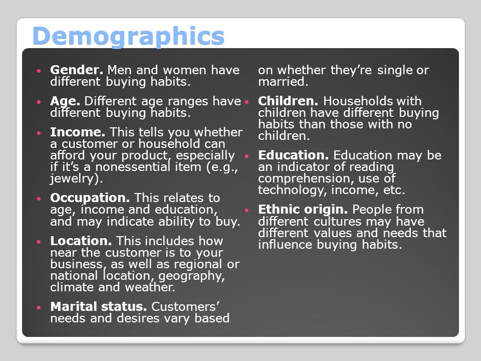 Demographics Gender. Men and women have different buying habits.