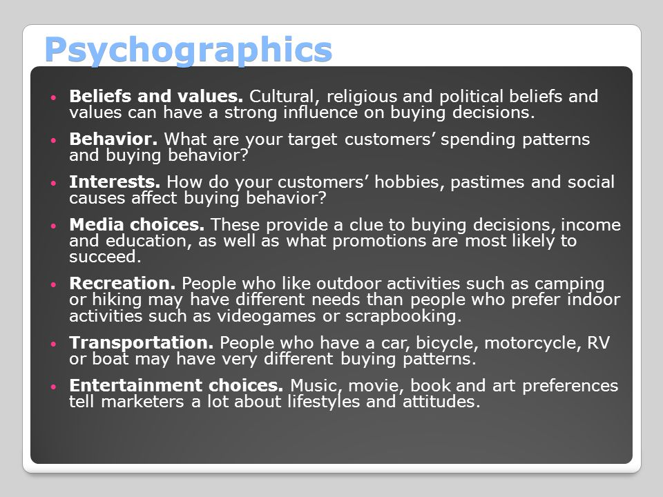 Psychographics Beliefs and values. Cultural, religious and political beliefs and values can have a strong influence on buying decisions.