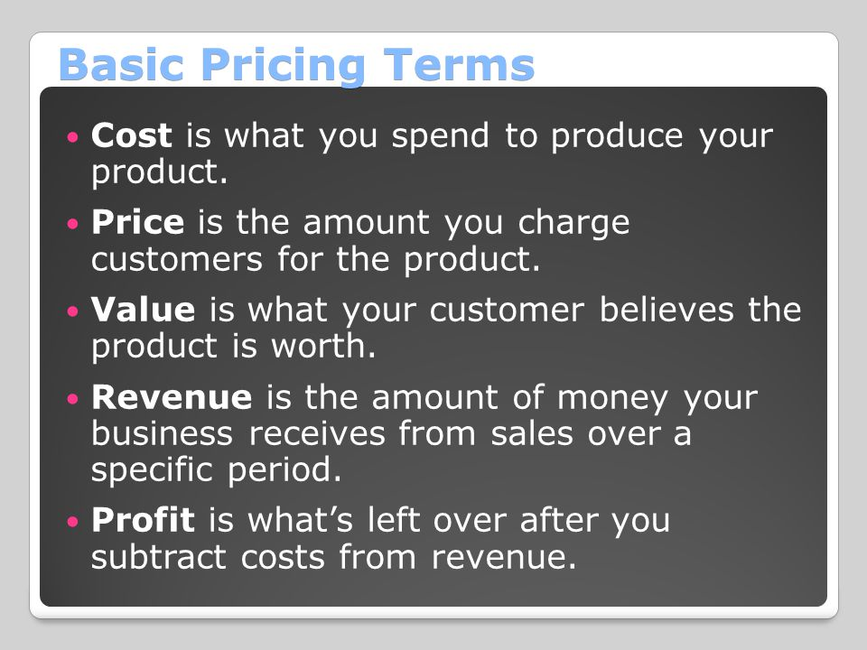 Basic Pricing Terms Cost is what you spend to produce your product.