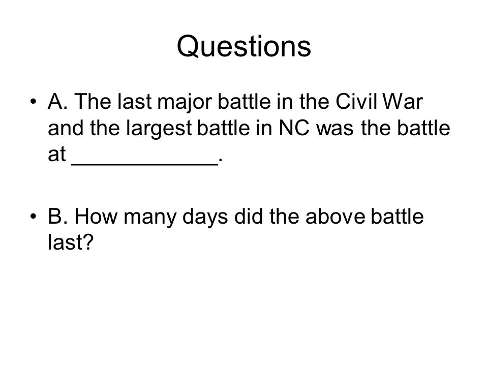 Questions A. The last major battle in the Civil War and the largest battle in NC was the battle at ____________.