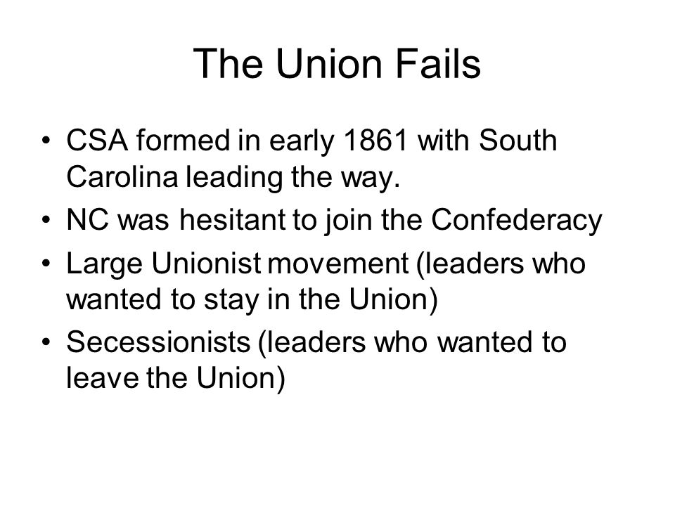 The Union Fails CSA formed in early 1861 with South Carolina leading the way. NC was hesitant to join the Confederacy.