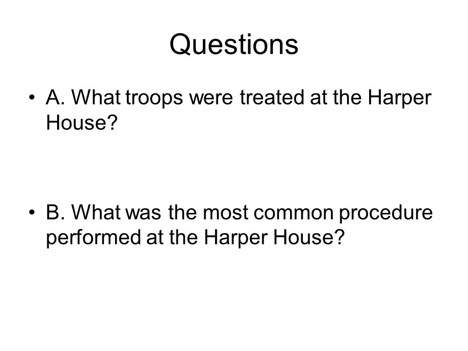 Questions A. What troops were treated at the Harper House