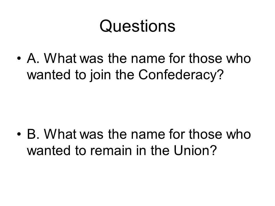 Questions A. What was the name for those who wanted to join the Confederacy.