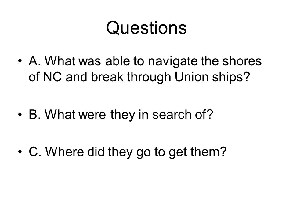 Questions A. What was able to navigate the shores of NC and break through Union ships B. What were they in search of