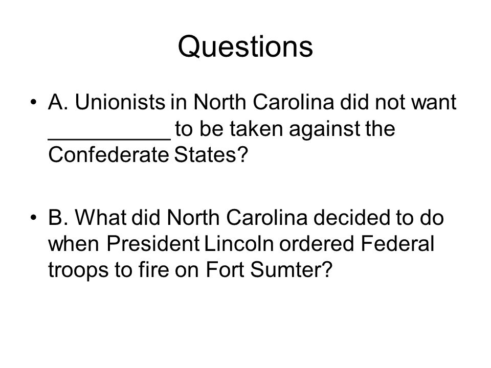 Questions A. Unionists in North Carolina did not want __________ to be taken against the Confederate States