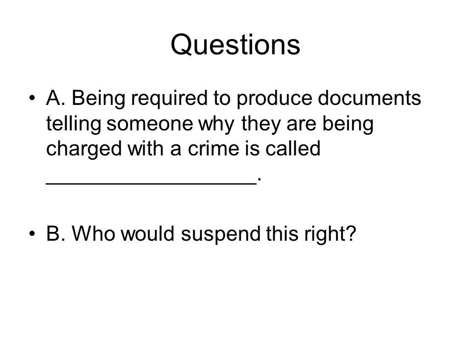 Questions A. Being required to produce documents telling someone why they are being charged with a crime is called __________________.
