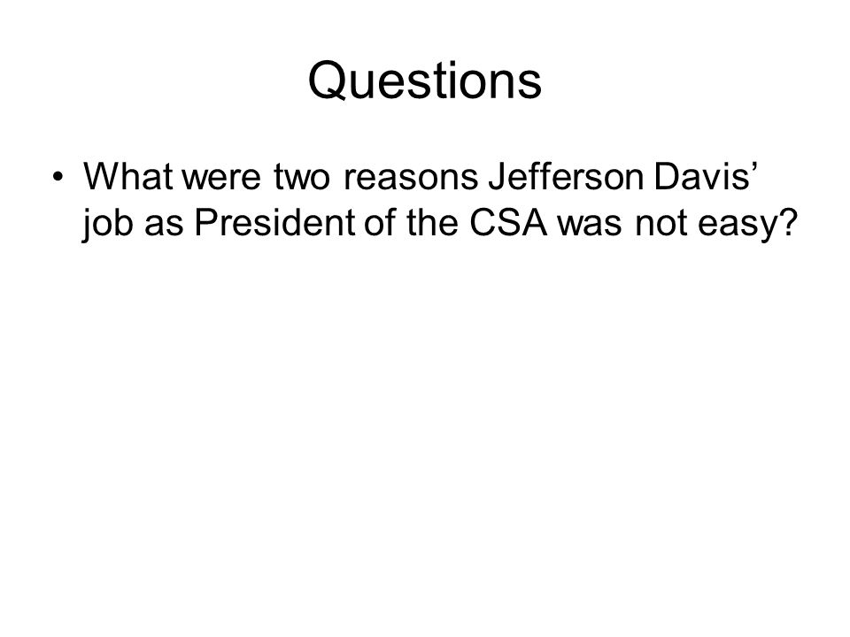 Questions What were two reasons Jefferson Davis' job as President of the CSA was not easy