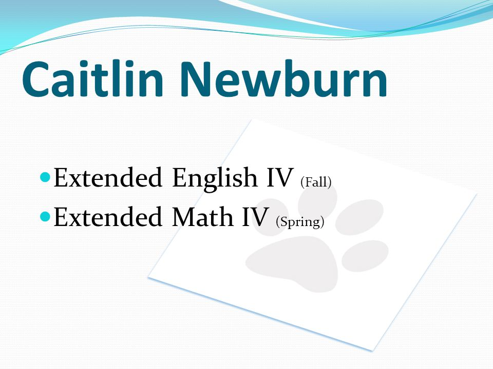 Caitlin Newburn Extended English IV (Fall) Extended Math IV (Spring)