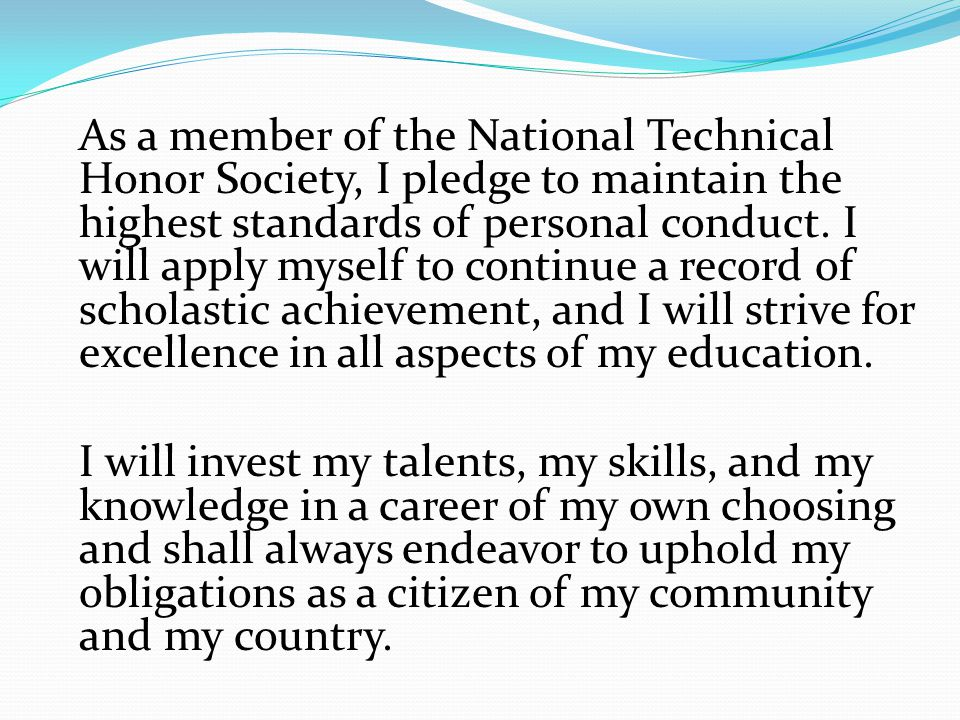 As a member of the National Technical Honor Society, I pledge to maintain the highest standards of personal conduct. I will apply myself to continue a record of scholastic achievement, and I will strive for excellence in all aspects of my education.