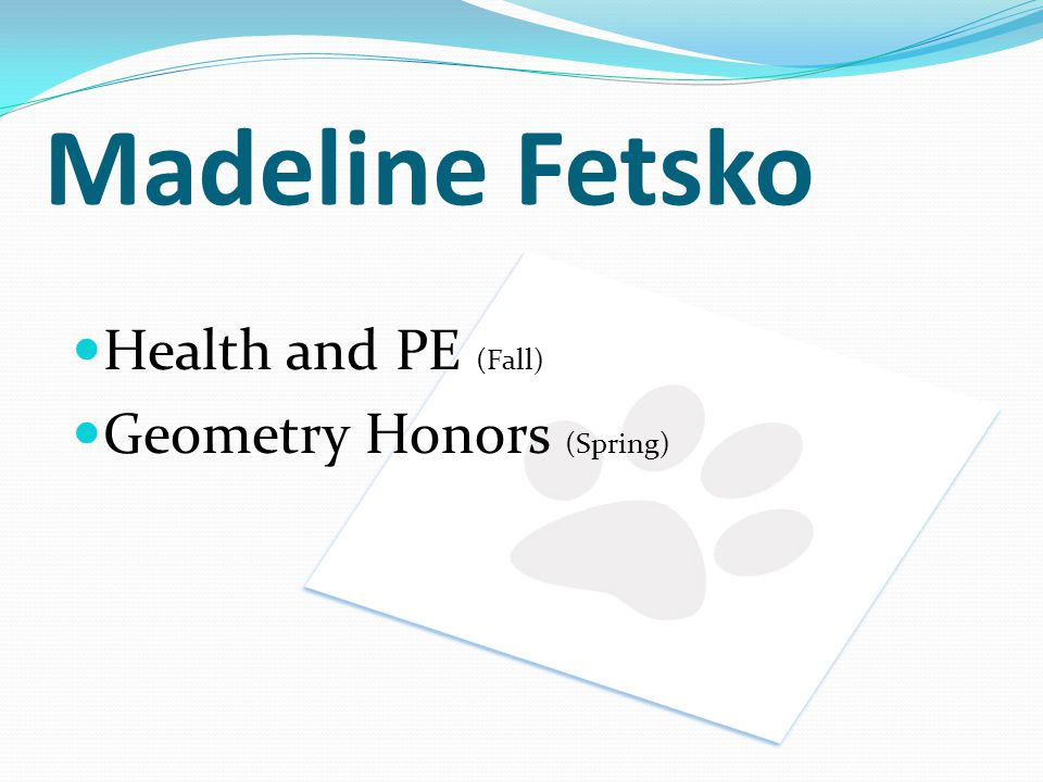 Madeline Fetsko Health and PE (Fall) Geometry Honors (Spring)